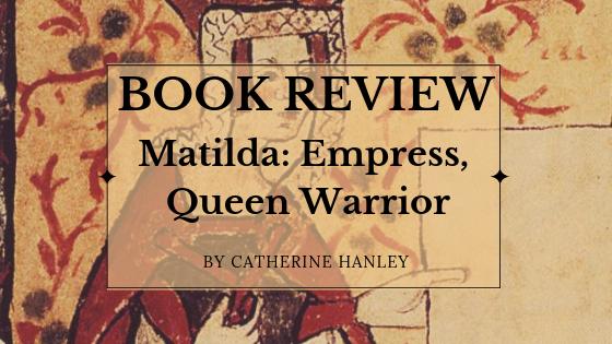 Book Review: Matilda-Empress, Queen, Warrior by Catherine Hanley