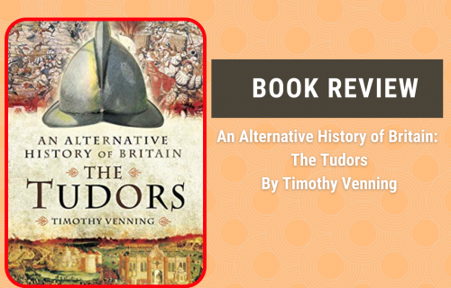 BOOK REVIEW: An Alternative History of Britain, The Tudors by Timothy Venning